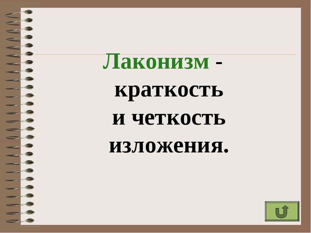 Лаконизм - краткость и четкость изложения.