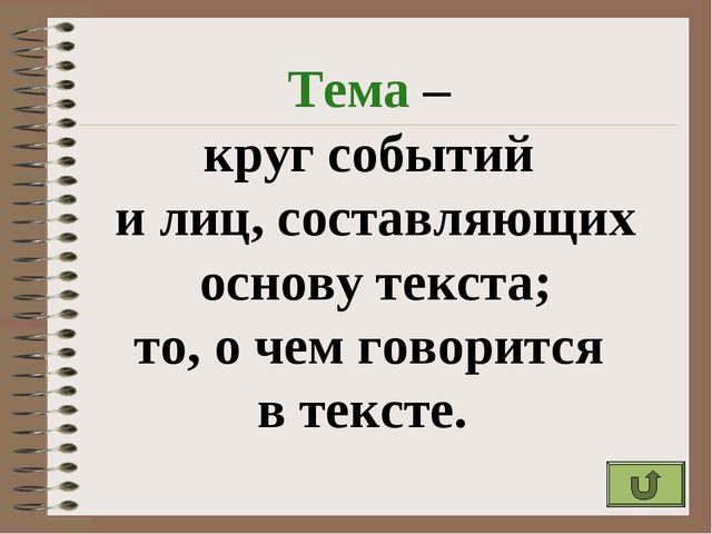 Тема – круг событий и лиц, составляющих основу текста; то, о чем говорится в...