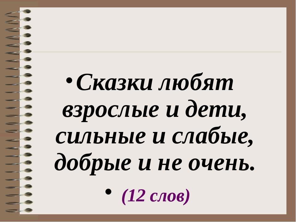 Сказки любят взрослые и дети, сильные и слабые, добрые и не очень. (12 слов)