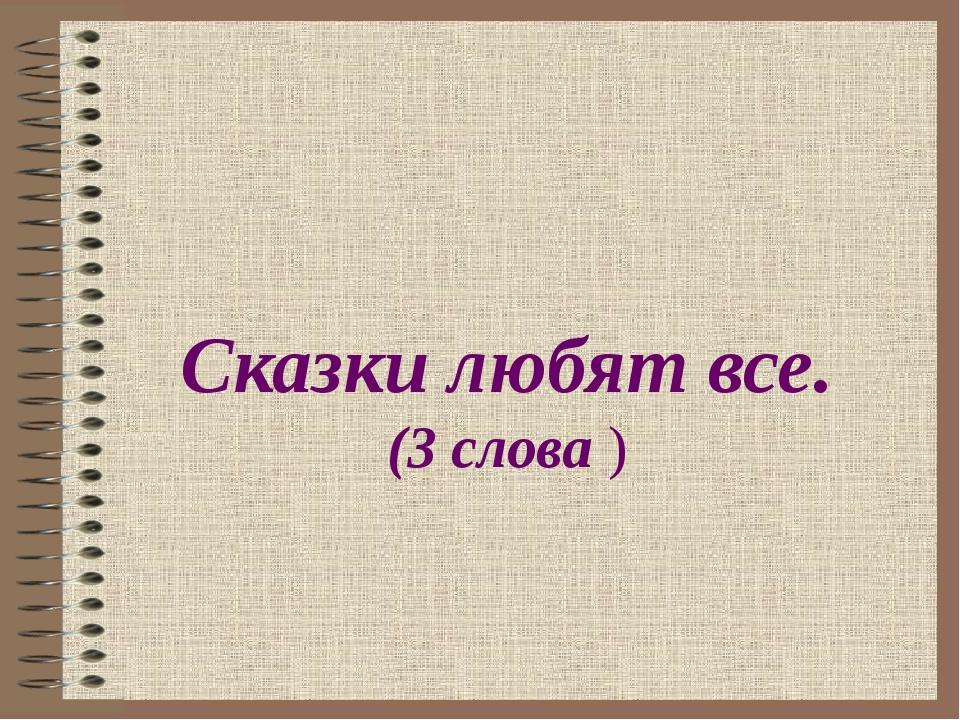 Сказки любят все. (3 слова )
