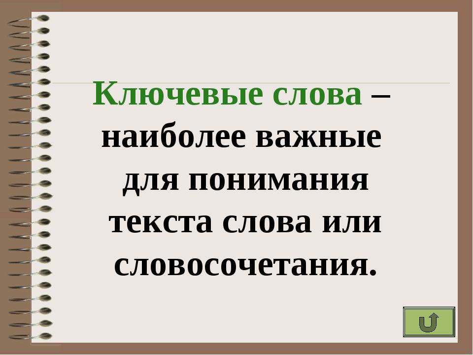 Ключевые слова – наиболее важные для понимания текста слова или словосочетания.