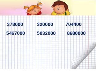 378000 320000 704400 5467000 5032000 8680000