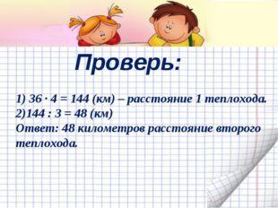 Проверь: 1) 36 ∙ 4 = 144 (км) – расстояние 1 теплохода. 2)144 : 3 = 48 (км) О