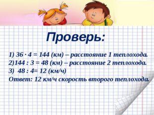 Проверь: 1) 36 ∙ 4 = 144 (км) – расстояние 1 теплохода. 2)144 : 3 = 48 (км) –