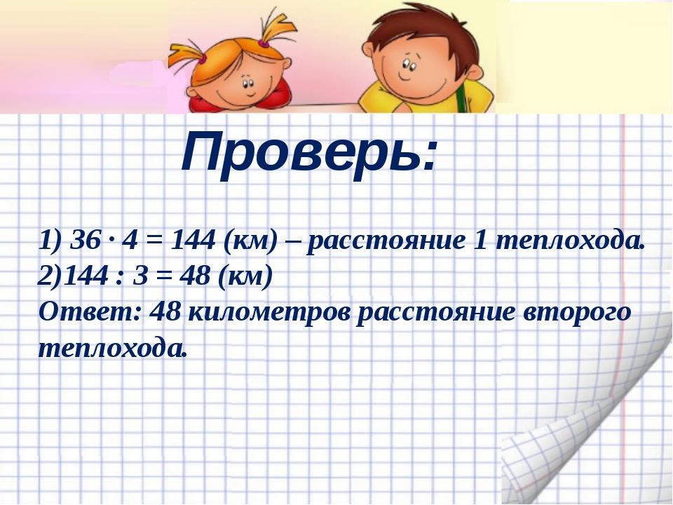 Проверь: 1) 36 ∙ 4 = 144 (км) – расстояние 1 теплохода. 2)144 : 3 = 48 (км) О...
