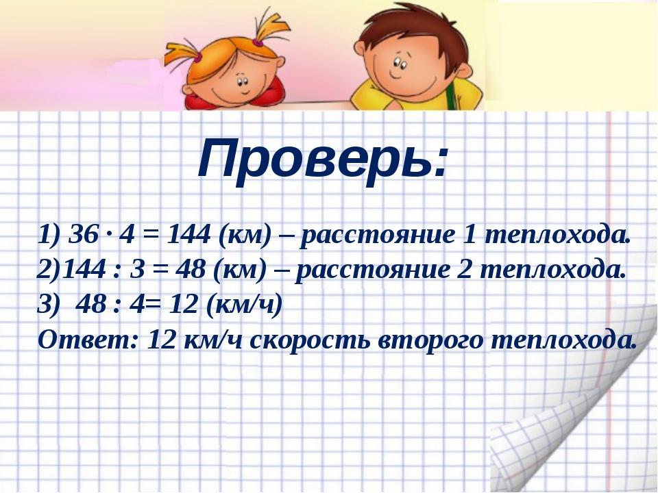 Проверь: 1) 36 ∙ 4 = 144 (км) – расстояние 1 теплохода. 2)144 : 3 = 48 (км) –...