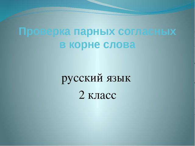 Проверка парных согласных в корне слова русский язык 2 класс