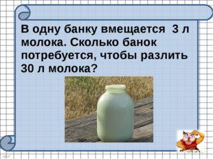 В одну банку вмещается 3 л молока. Сколько банок потребуется, чтобы разлить