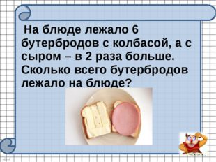 На блюде лежало 6 бутербродов с колбасой, а с сыром – в 2 раза больше. Сколь