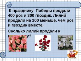 К празднику Победы продали 400 роз и 300 гвоздик. Лилий продали на 100 меньш