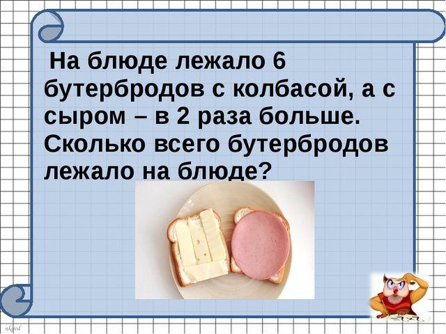 На блюде лежало 6 бутербродов с колбасой, а с сыром – в 2 раза больше. Сколь...