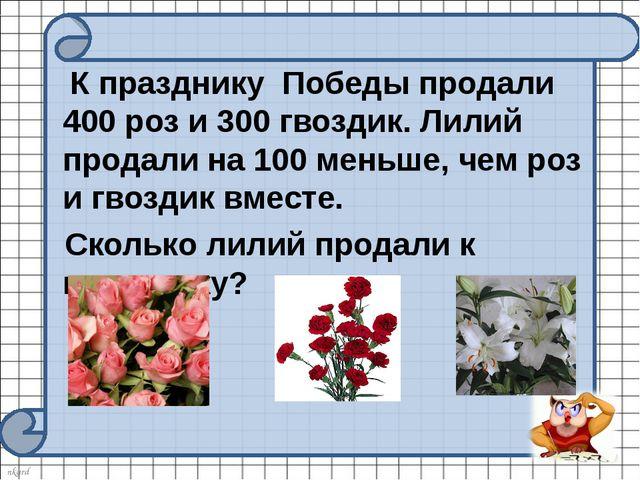 К празднику Победы продали 400 роз и 300 гвоздик. Лилий продали на 100 меньш...