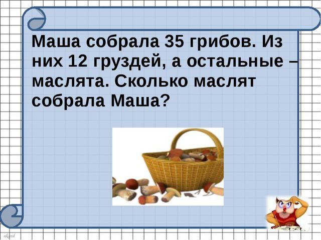 Маша собрала 35 грибов. Из них 12 груздей, а остальные – маслята. Сколько ма...