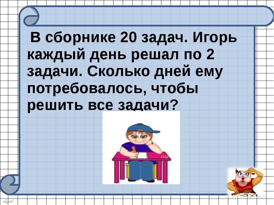 В сборнике 20 задач. Игорь каждый день решал по 2 задачи. Сколько дней ему п...
