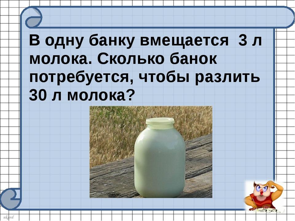 В одну банку вмещается 3 л молока. Сколько банок потребуется, чтобы разлить...