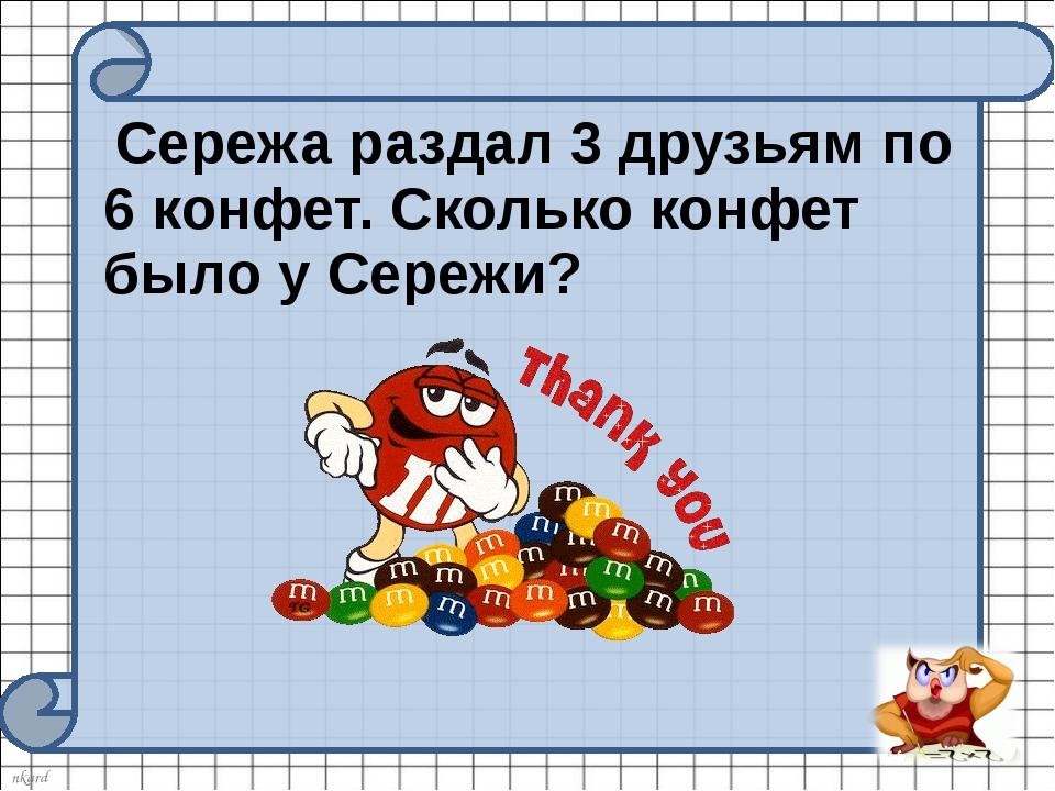 Сережа раздал 3 друзьям по 6 конфет. Сколько конфет было у Сережи? nkard