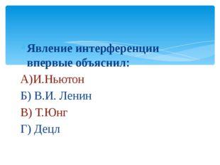 Явление интерференции впервые объяснил: А)И.Ньютон Б) В.И. Ленин В) Т.Юнг Г)