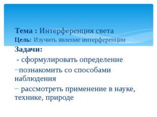 Тема : Интерференция света Цель: Изучить явление интерференции Задачи: - сфор