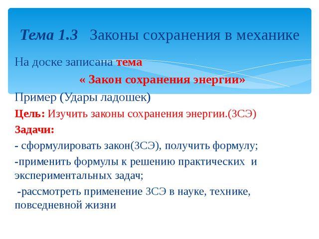 На доске записана тема « Закон сохранения энергии» Пример (Удары ладошек) Цел...