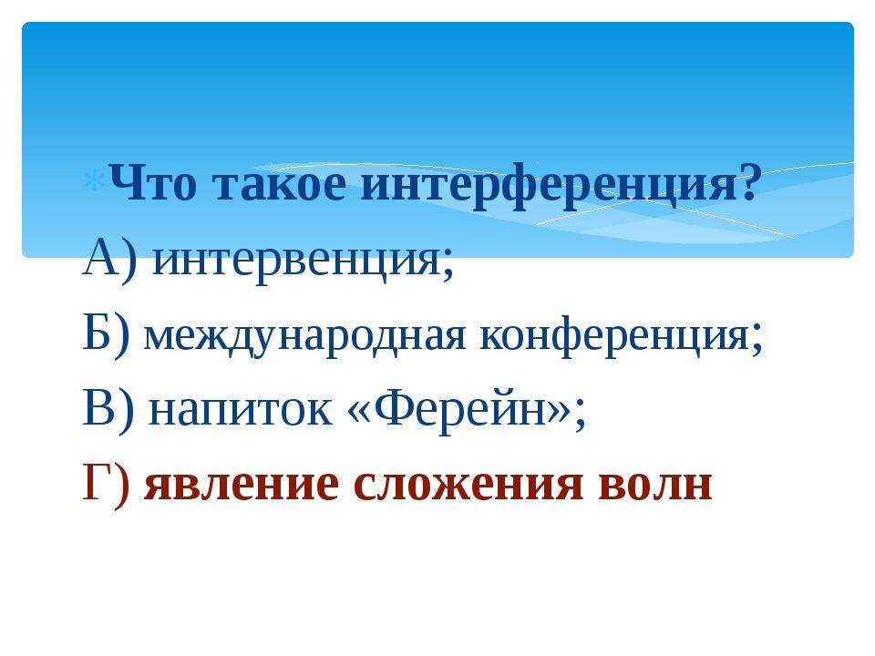 Что такое интерференция? А) интервенция; Б) международная конференция; В) нап...