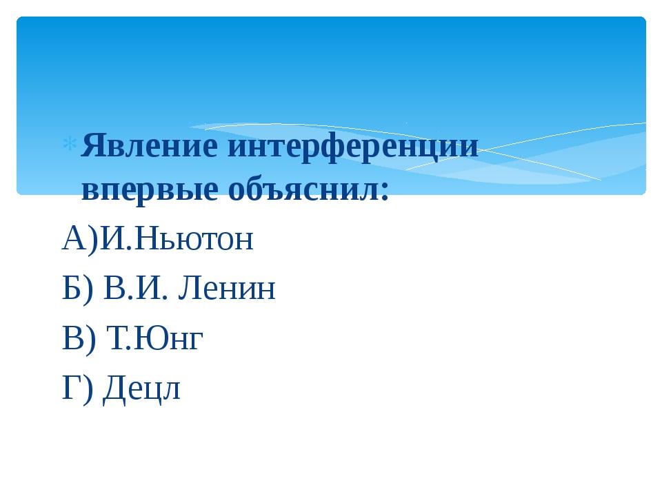 Явление интерференции впервые объяснил: А)И.Ньютон Б) В.И. Ленин В) Т.Юнг Г)...