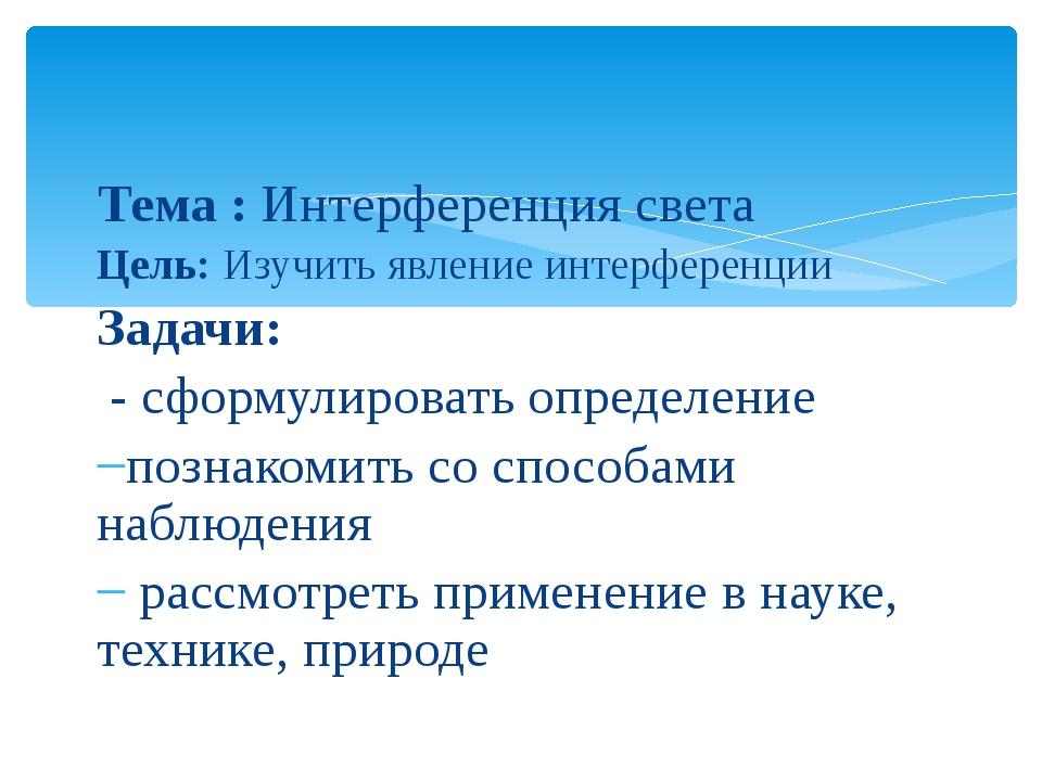Тема : Интерференция света Цель: Изучить явление интерференции Задачи: - сфор...