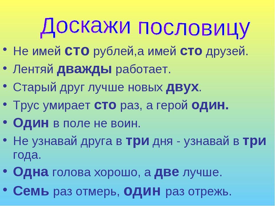 Не имей сто рублей,а имей сто друзей. Лентяй дважды работает. Старый друг луч...