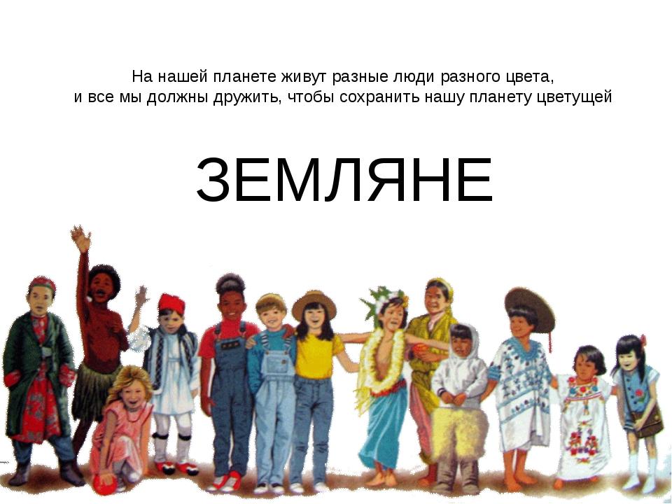 ЗЕМЛЯНЕ На нашей планете живут разные люди разного цвета, и все мы должны дру...