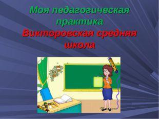 Моя педагогическая практика Викторовская средняя школа
