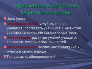 Музыкальное искусство казахского народа. Цель урока: Образовательная: углубит