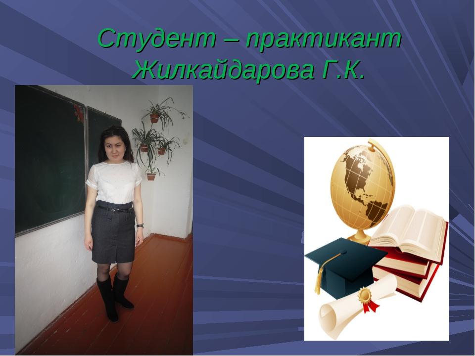 Студент – практикант Жилкайдарова Г.К.