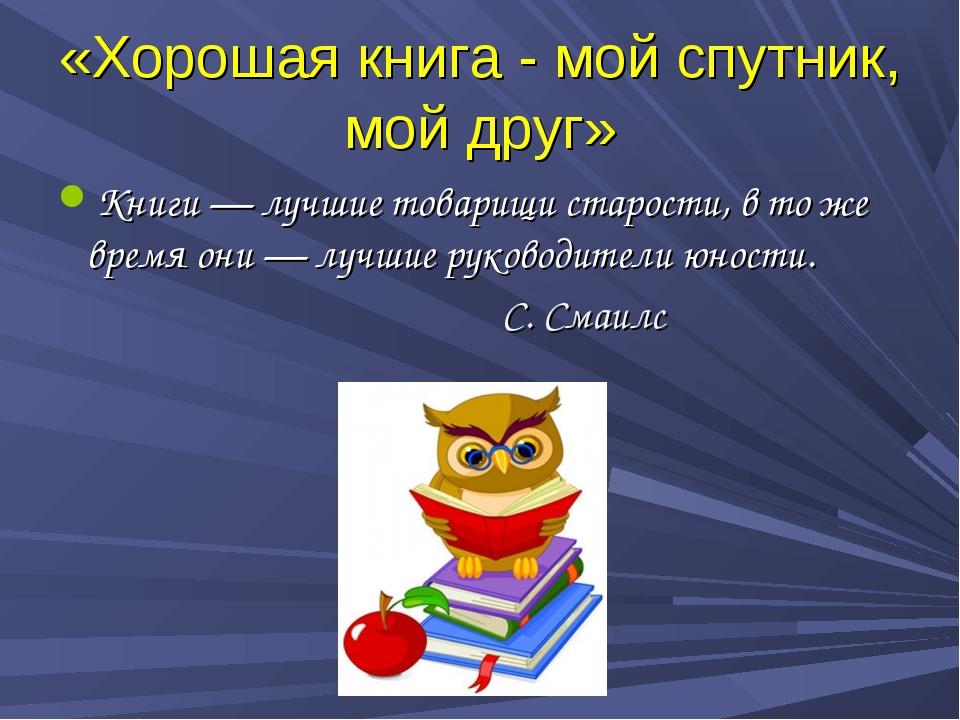 «Хорошая книга - мой спутник, мой друг» Книги — лучшие товарищи старости, в т...