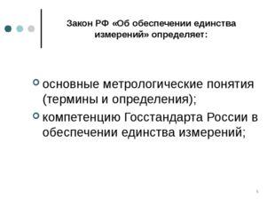 * Закон РФ «Об обеспечении единства измерений» определяет: основные метрологи
