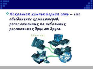 Локальная компьютерная сеть – это объединение компьютеров, расположенных на