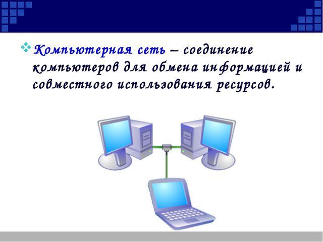 Компьютерная сеть – соединение компьютеров для обмена информацией и совместн...