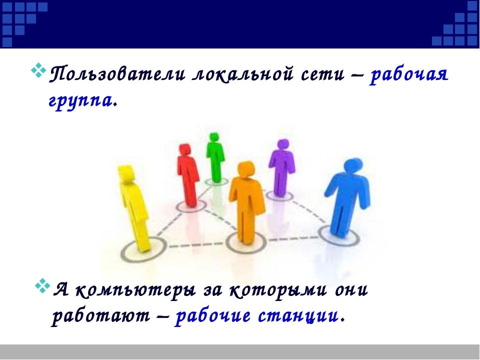 Пользователи локальной сети – рабочая группа. А компьютеры за которыми они р...