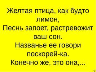 Желтая птица, как будто лимон, Песнь запоет, растревожит ваш сон. Названье ее