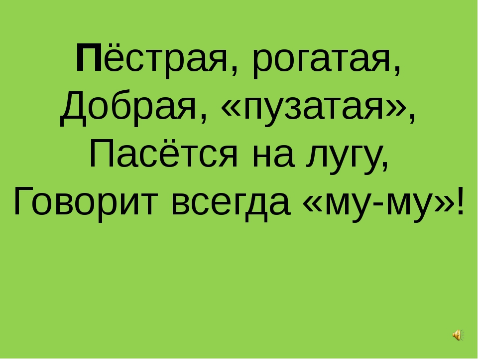Пёстрая, рогатая, Добрая, «пузатая», Пасётся на лугу, Говорит всегда «му-му»!