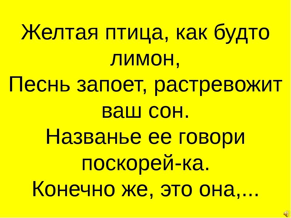 Желтая птица, как будто лимон, Песнь запоет, растревожит ваш сон. Названье ее...