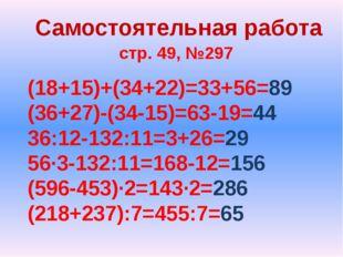 Самостоятельная работа стр. 49, №297 (18+15)+(34+22)=33+56=89 (36+27)-(34-15)