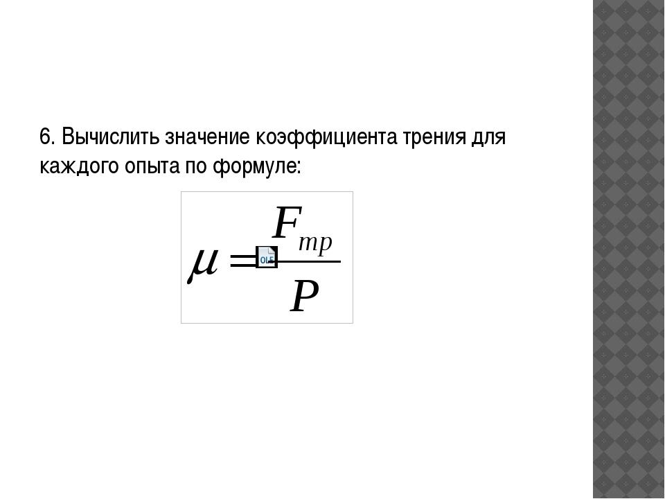 6. Вычислить значение коэффициента трения для каждого опыта по формуле:
