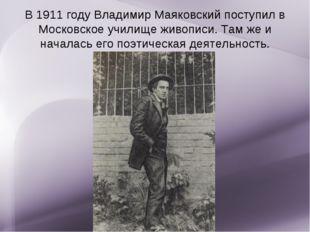 В 1911 году Владимир Маяковский поступил в Московское училище живописи. Там ж