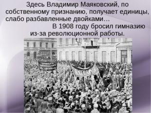 Здесь Владимир Маяковский, по собственному признанию, получает единицы, слабо
