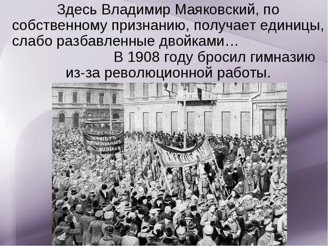 Здесь Владимир Маяковский, по собственному признанию, получает единицы, слабо...
