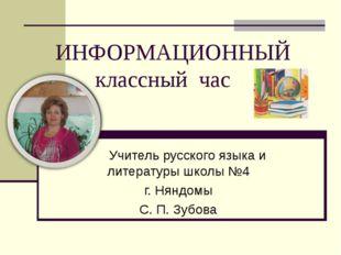 ИНФОРМАЦИОННЫЙ классный час Учитель русского языка и литературы школы №4 г.
