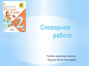 Учитель начальных классов Курских Юлия Николаевна Словарная работа
