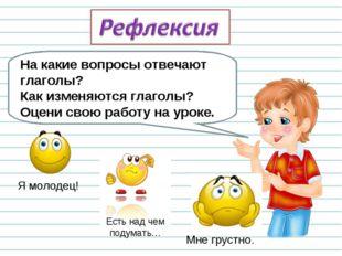На какие вопросы отвечают глаголы? Как изменяются глаголы? Оцени свою работу