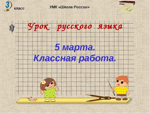 Урок русского языка класс УМК «Школа России» 5 марта. Классная работа.