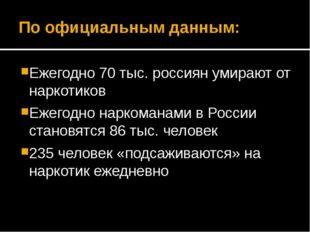 По официальным данным: Ежегодно 70 тыс. россиян умирают от наркотиков Ежегодн