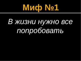 Миф №1 В жизни нужно все попробовать